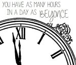 You have as many hours in a day as beyonce.