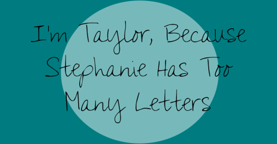 I'm Taylor Because Stephanie Has Too Many Letters