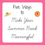 five ways to make your summer break meaningful