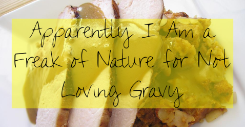 Apparently I am A Freak of Nature for Not Loving Gravy