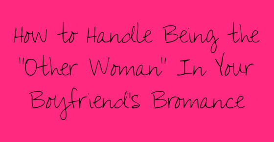 How to Handle being the other woman in your boyfriend's bromance