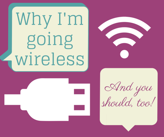 Why I'm going wireless and you should too!